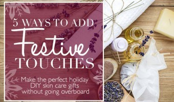 5 Ways to Make DIY Skin Care Gifts Festive For Holidays Without Going Over the Top
